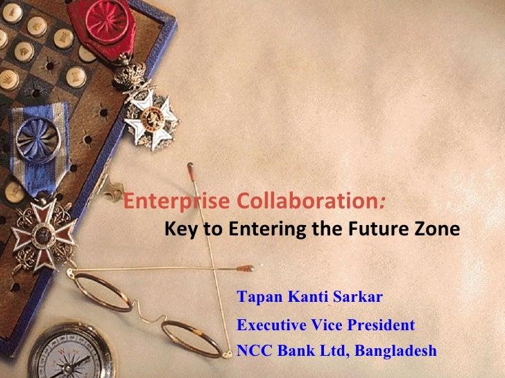 Enterprise Collaboration :   Key to Entering the Future Zone   Tapan Kanti Sarkar Executive Vice President NCC Bank Ltd, B...