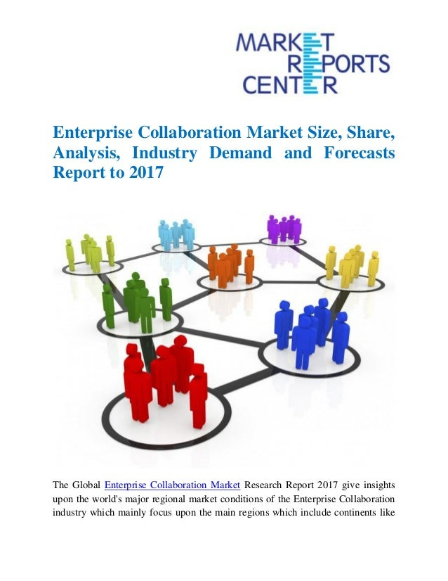 Enterprise Collaboration Market Size, Share, Analysis, Industry Demand and Forecasts Report to 2017 The Global Enterprise ...