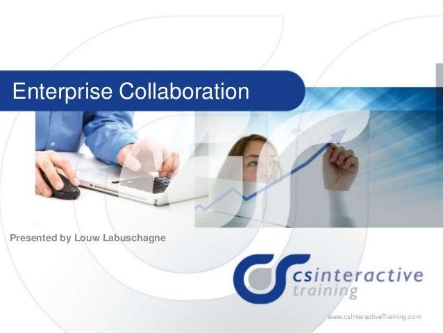 1 w w w . c s I n t e r a c t i v e T r a i n i n g . c o m www.csInteractiveTraining.com Enterprise Collaboration Present...