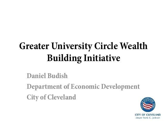 Greater University Circle Wealth      Building Initiative Daniel Budish Department of Economic Development City of Cleveland