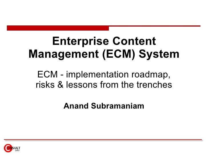 Enterprise Content Management (ECM) System ECM - implementation roadmap, risks & lessons from the trenches Anand Subramaniam