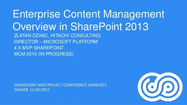 Enterprise Content ManagementOverview in SharePoint 2013ZLATAN DZINIC, HITACHI CONSULTINGDIRECTOR – MICROSOFT PLATFORM4 X ...