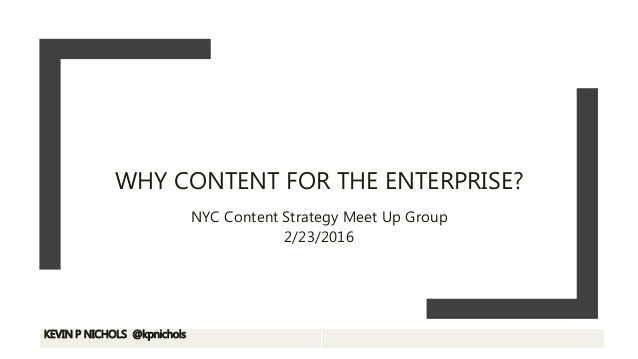 WHY CONTENT FOR THE ENTERPRISE? NYC Content Strategy Meet Up Group 2/23/2016 KEVIN P NICHOLS @kpnichols