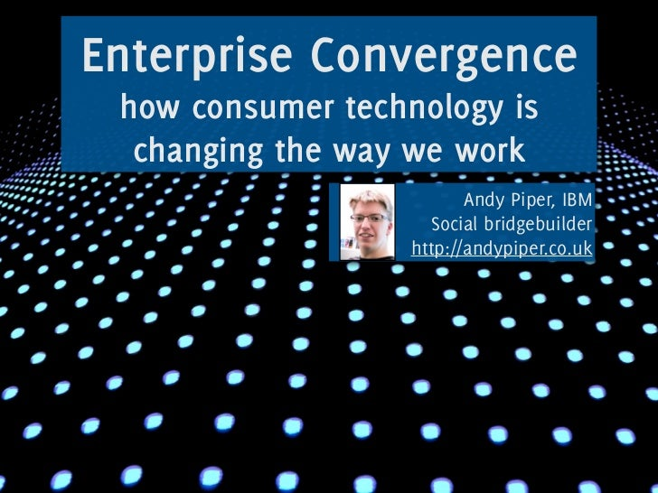 Enterprise Convergence  how consumer technology is   changing the way we work                           Andy Piper, IBM   ...