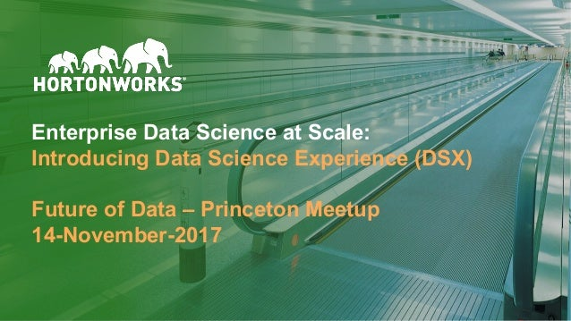 © Hortonworks Inc. 2011 – 2017. All Rights Reserved Enterprise Data Science at Scale: Introducing Data Science Experience ...