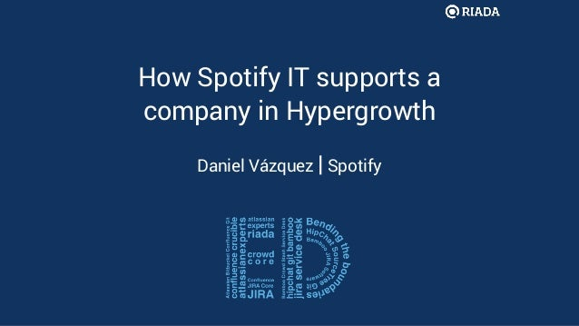 How Spotify IT supports a company in Hypergrowth Daniel Vázquez | Spotify
