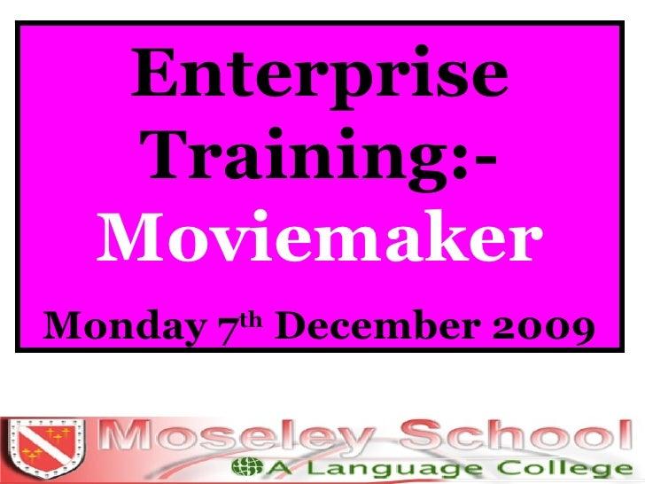Enterprise Training:-  Moviemaker Monday 7 th  December 2009