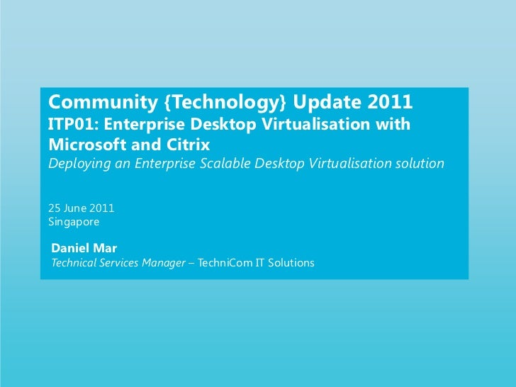 Community {Technology} Update 2011<br />ITP01: Enterprise Desktop Virtualisation with Microsoft and Citrix<br />Deploying ...