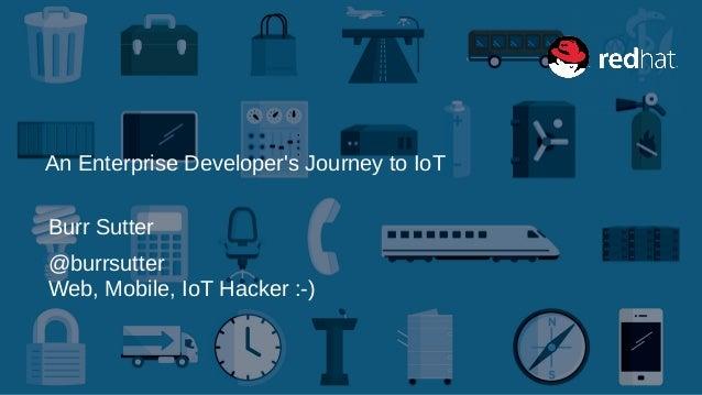 An Enterprise Developer's Journey to IoT Burr Sutter @burrsutter Web, Mobile, IoT Hacker :-)
