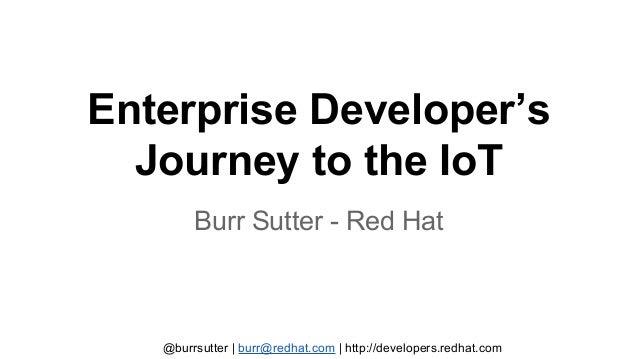 @burrsutter | burr@redhat.com | http://developers.redhat.com Enterprise Developer's Journey to the IoT Burr Sutter - Red H...