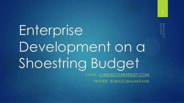 Enterprise Development on a Shoestring Budget EMAIL: CHRIS@CTANKERSLEY.COM TWITTER: @DRAGONMANTANK 1