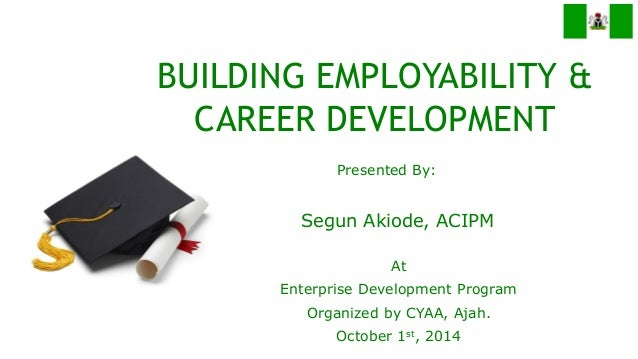 Presented By:  BUILDING EMPLOYABILITY & CAREER DEVELOPMENT  Segun Akiode, ACIPM  At  Enterprise Development Program  Organ...