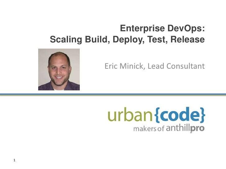 Enterprise DevOps: Scaling Build, Deploy, Test, Release<br />Eric Minick, Lead Consultant<br />