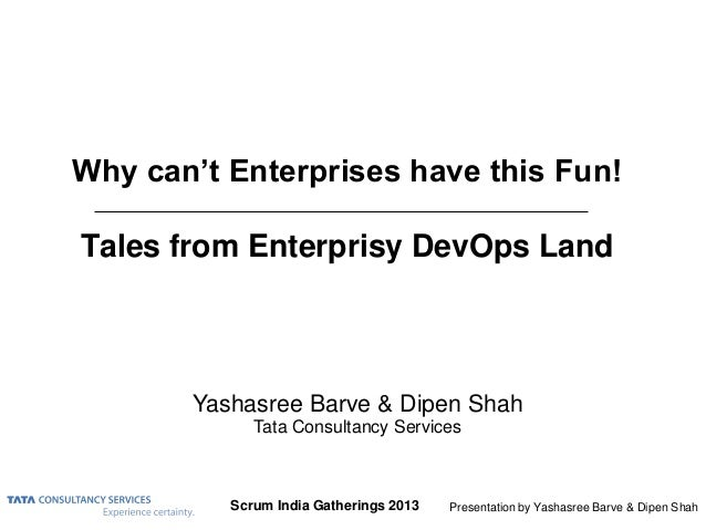 Scrum India Gatherings 2013 Presentation by Yashasree Barve & Dipen Shah Why can't Enterprises have this Fun! Tales from E...