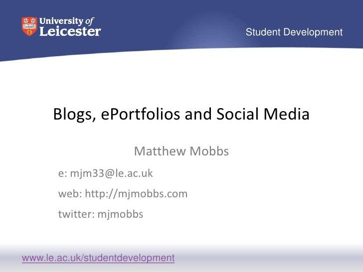 Blogs, ePortfolios and Social Media<br />Matthew Mobbs<br />e: mjm33@le.ac.uk<br />web: http://mjmobbs.com<br />twitter: m...