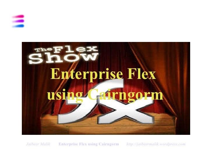 <ul><li>Enterprise Flex  </li></ul><ul><li>using Cairngorm </li></ul>Jaibeer Malik   Enterprise Flex using Cairngorm   htt...