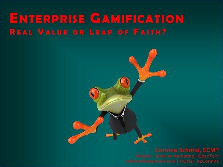 E NTERPRISE G AMIFICATIONREAL VALUE OR LEAP OF FAITH?                                 Corinne Schmid, ECMM                ...