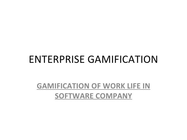ENTERPRISE GAMIFICATION GAMIFICATION OF WORK LIFE IN    SOFTWARE COMPANY