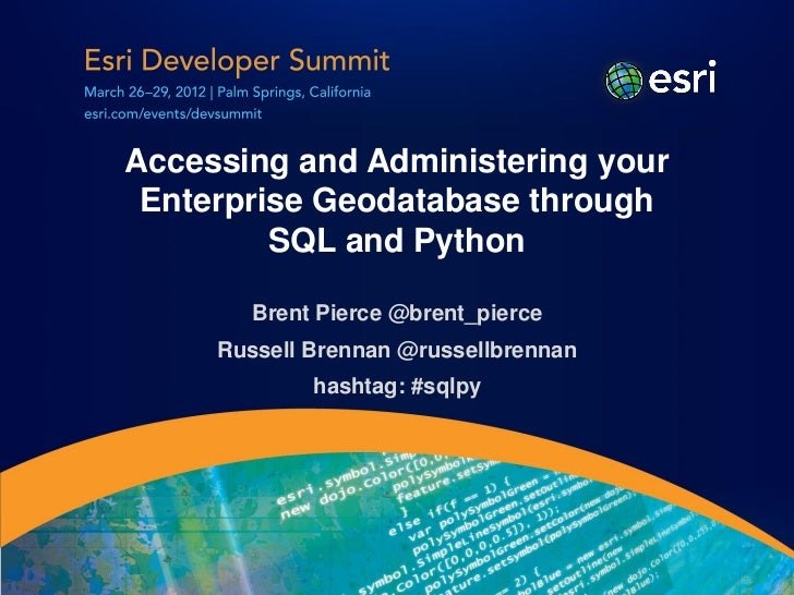 Accessing and Administering your Enterprise Geodatabase through         SQL and Python        Brent Pierce @brent_pierce  ...