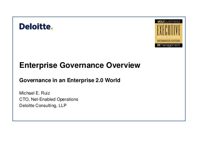 Enterprise Governance Overview Governance in an Enterprise 2.0 World Michael E. Ruiz CTO, Net-Enabled Operations Deloitte ...