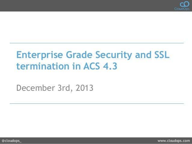 Enterprise Grade Security and SSL termination in ACS 4.3 December 3rd, 2013  @cloudops_  www.cloudops.com