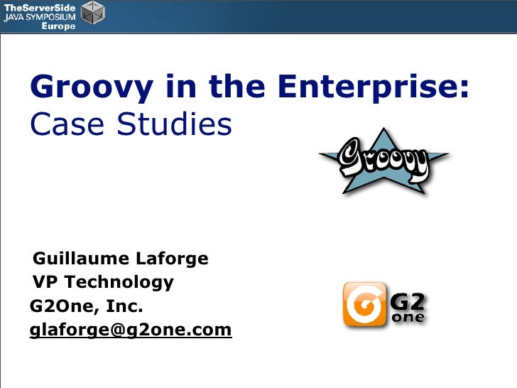 Groovy in the Enterprise: Case Studies    Guillaume Laforge VP Technology G2One, Inc. glaforge@g2one.com