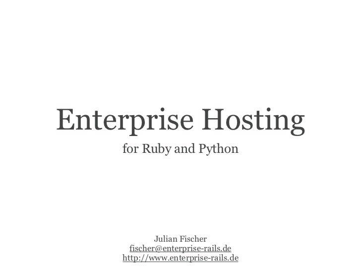 Enterprise Hosting     for Ruby and Python                  Julian Fischer       fischer@enterprise-rails.de     http://ww...