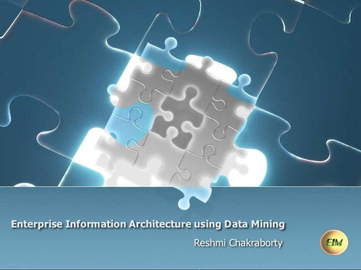 Enterprise Information Architecture using Data Mining<br />Reshmi Chakraborty<br />