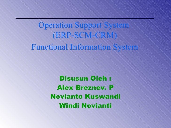 Disusun Oleh : Alex Breznev. P Novianto Kuswandi Windi Novianti Operation Support System  (ERP-SCM-CRM) Functional Informa...