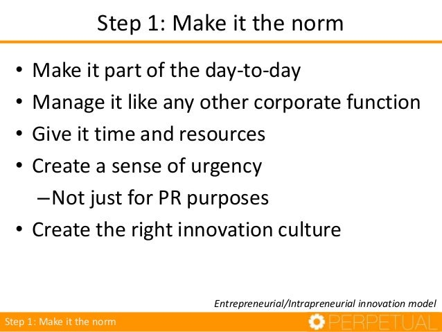 Step 1: Make it the norm • Make it part of the day-to-day • Manage it like any other corporate function • Give it time and...