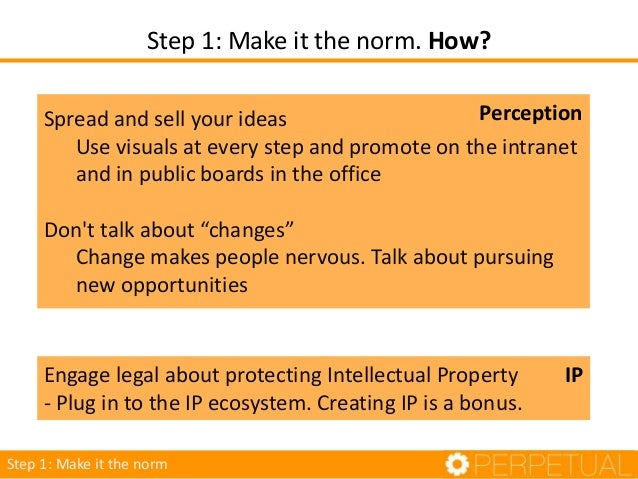 Step 1: Make it the norm. How? Step 1: Make it the norm Engage legal about protecting Intellectual Property - Plug in to t...