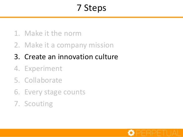 Step 3: Create an Innovation Culture 1. Challenge or involvement 2. Freedom 3. Trust or openness 4. Idea time 5. Idea supp...