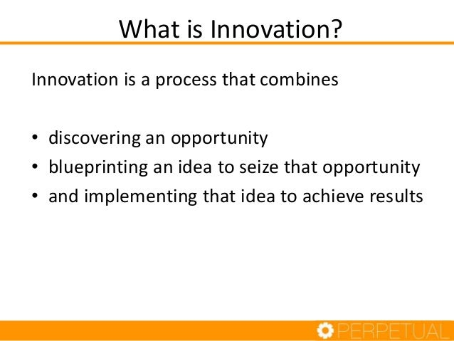 What is Innovation? Innovation is a process that combines • discovering an opportunity • blueprinting an idea to seize tha...