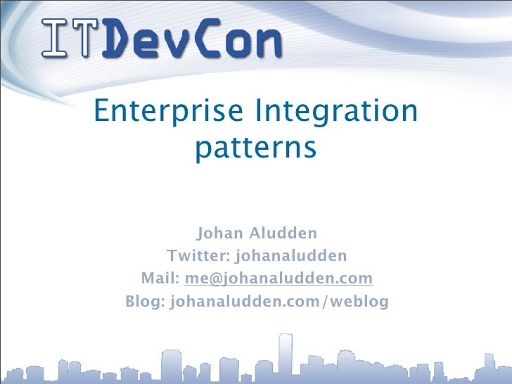 Enterprise Integration       patterns             Johan Aludden        Twitter: johanaludden     Mail: me@johanaludden.com...