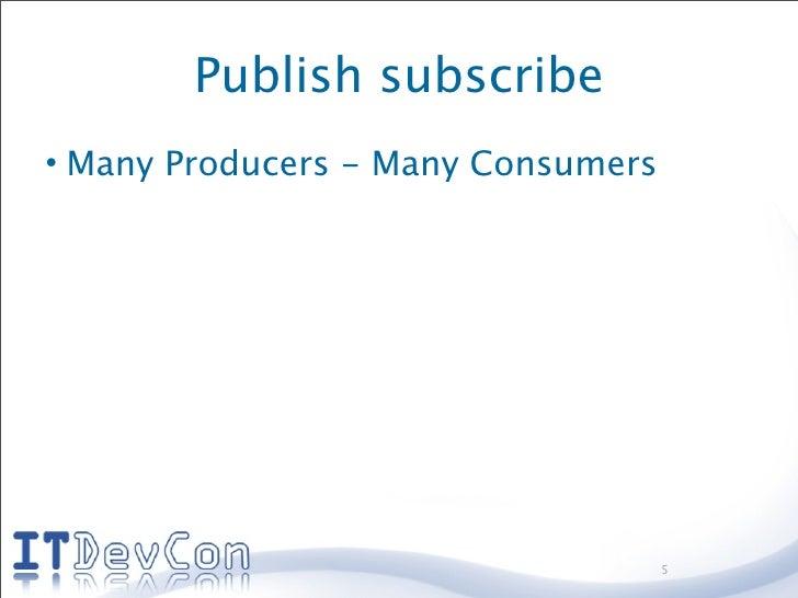 Publish subscribe • Many Producers - Many Consumers                                         5