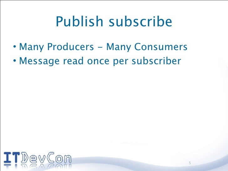 Publish subscribe • Many Producers - Many Consumers • Message read once per subscriber                                    ...
