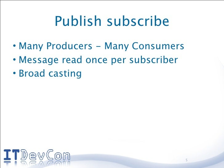 Publish subscribe • Many Producers - Many Consumers • Message read once per subscriber • Broad casting                    ...