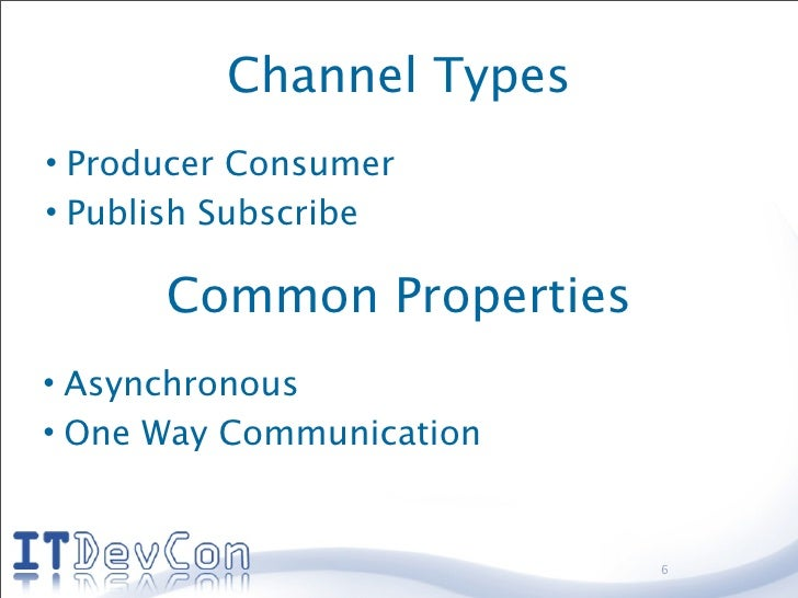 Channel Types • Producer Consumer • Publish Subscribe        Common Properties • Asynchronous • One Way Communication     ...