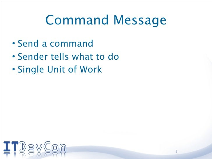 Command Message • Send a command • Sender tells what to do • Single Unit of Work                                 8