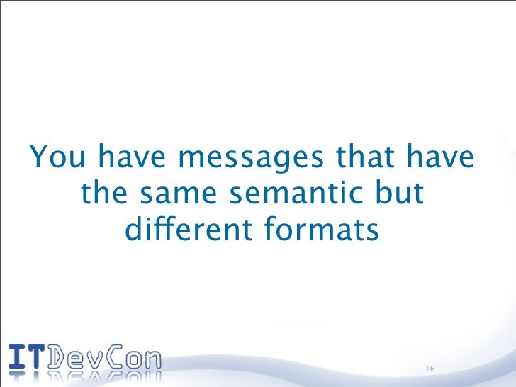 You have messages that have    the same semantic but       different formats                           16