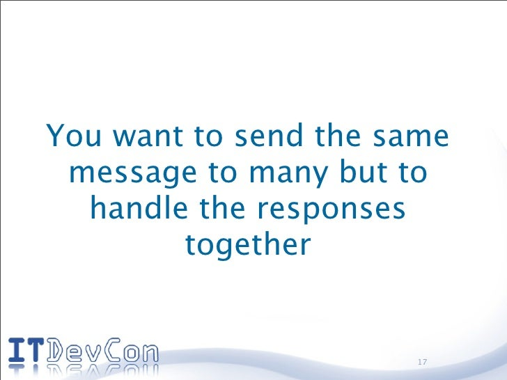 You want to send the same  message to many but to   handle the responses         together                         17