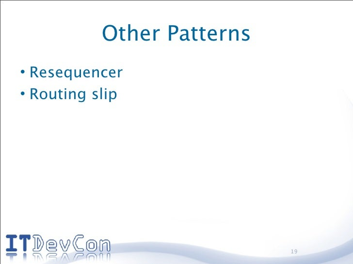 Other Patterns • Resequencer • Routing slip                                 19