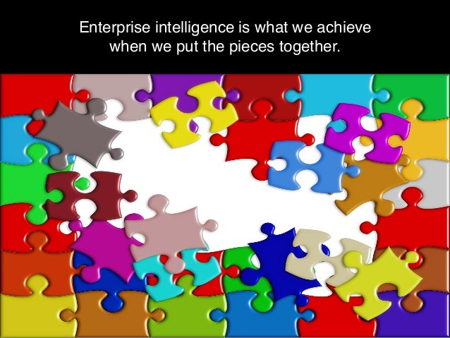 Enterprise intelligence is what we achieve when we put the pieces together.