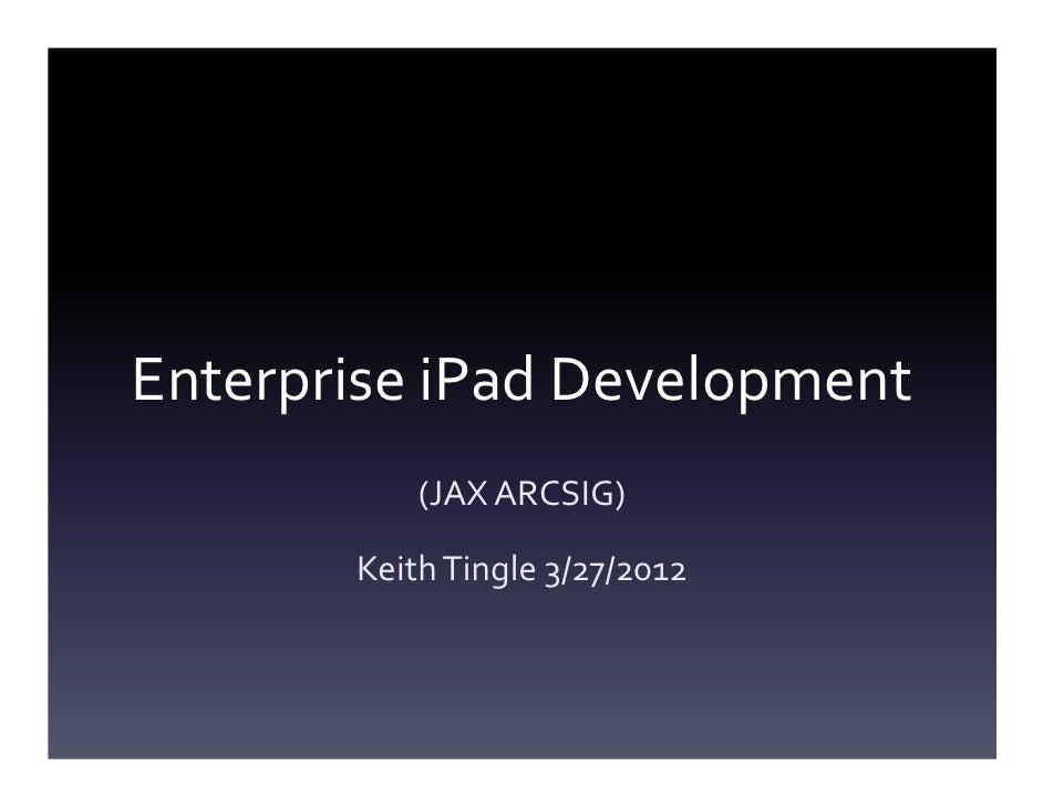 Enterprise iPad Development           (JAX ARCSIG)       Keith Tingle 3/27/2012