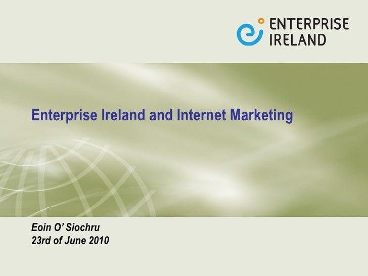Enterprise Ireland and Internet Marketing   Eoin O' Siochru  23rd of June 2010