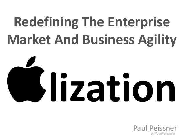 Paul Peissner @PaulPeissner lization Redefining The Enterprise Market And Business Agility