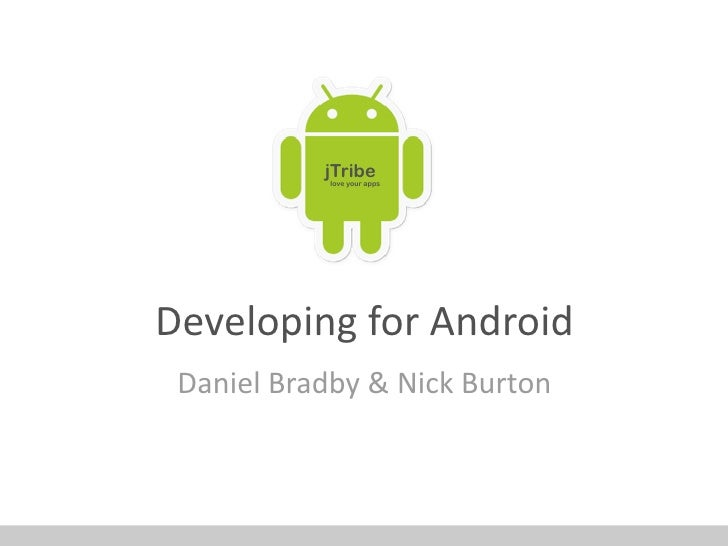 jTribe            love your apps     Developing for Android Daniel Bradby & Nick Burton