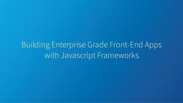 Building Enterprise Grade Front-End Apps with Javascript Frameworks