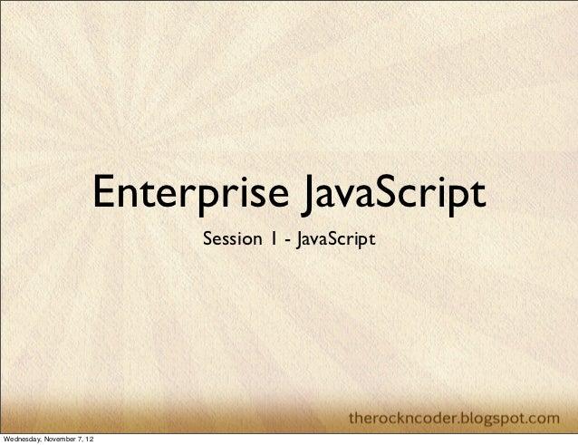 Enterprise JavaScript                             Session 1 - JavaScriptWednesday, November 7, 12