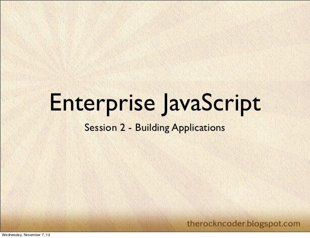 Enterprise JavaScript                            Session 2 - Building ApplicationsWednesday, November 7, 12